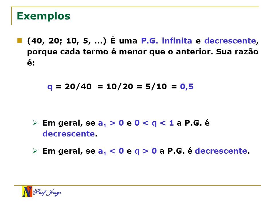 Exemplos(40, 20; 10, 5, ...) É uma P.G. infinita e decrescente, porque cada termo é menor que o anterior. Sua razão é: