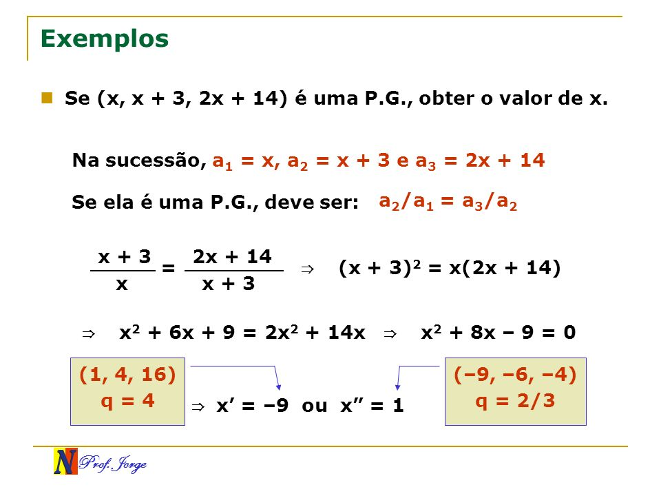 Exemplos Se (x, x + 3, 2x + 14) é uma P.G., obter o valor de x.