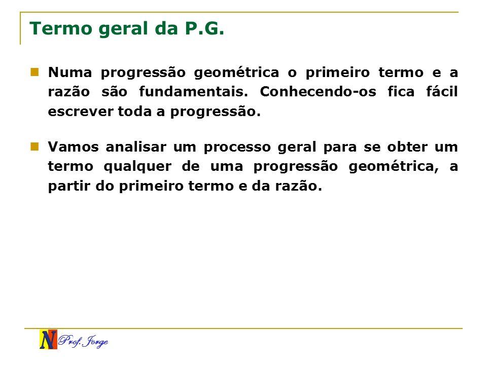 Termo geral da P.G.Numa progressão geométrica o primeiro termo e a razão são fundamentais. Conhecendo-os fica fácil escrever toda a progressão.