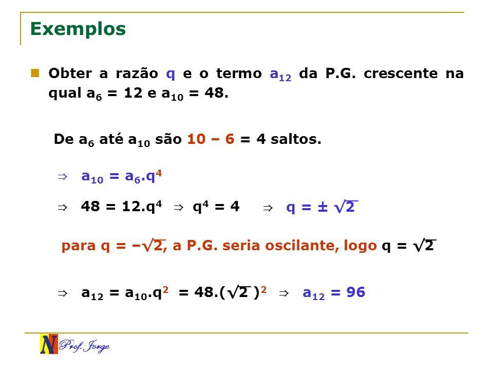 Exemplos Obter a razão q e o termo a12 da P.G. crescente na qual a6 = 12 e a10 = 48. De a6 até a10 são 10 – 6 = 4 saltos.