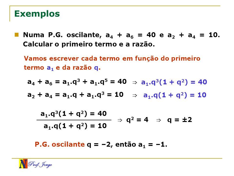 Exemplos Numa P.G. oscilante, a4 + a6 = 40 e a2 + a4 = 10. Calcular o primeiro termo e a razão.
