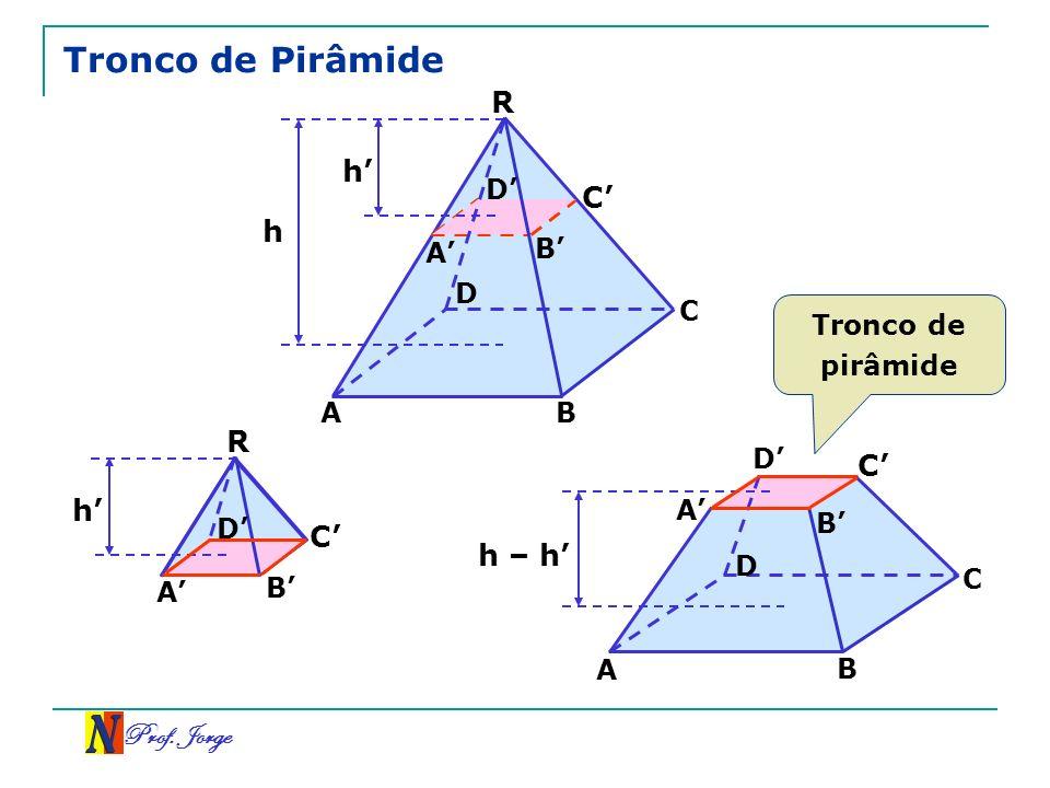 Tronco de Pirâmide R h' C' h R C' h' C' h – h' Prof. Jorge D' A' B' D