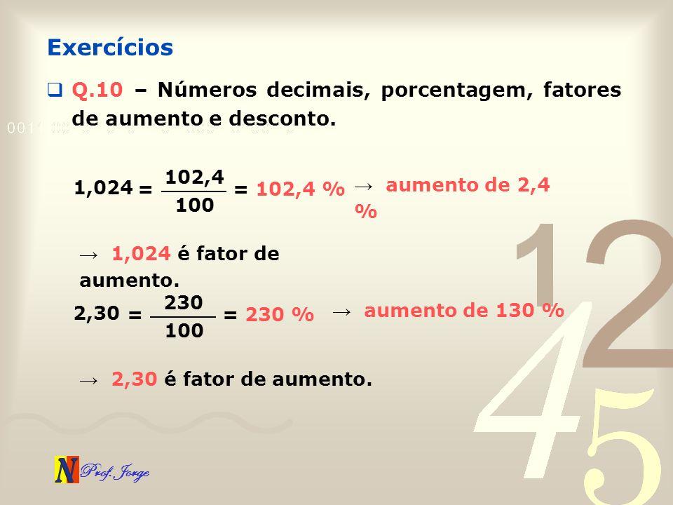 Exercícios Q.10 – Números decimais, porcentagem, fatores de aumento e desconto. 102,4. 1,024. → aumento de 2,4 %