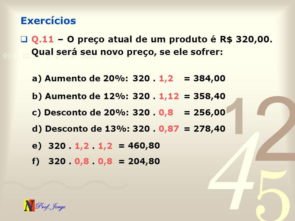 Exercícios Q.11 – O preço atual de um produto é R$ 320,00. Qual será seu novo preço, se ele sofrer: