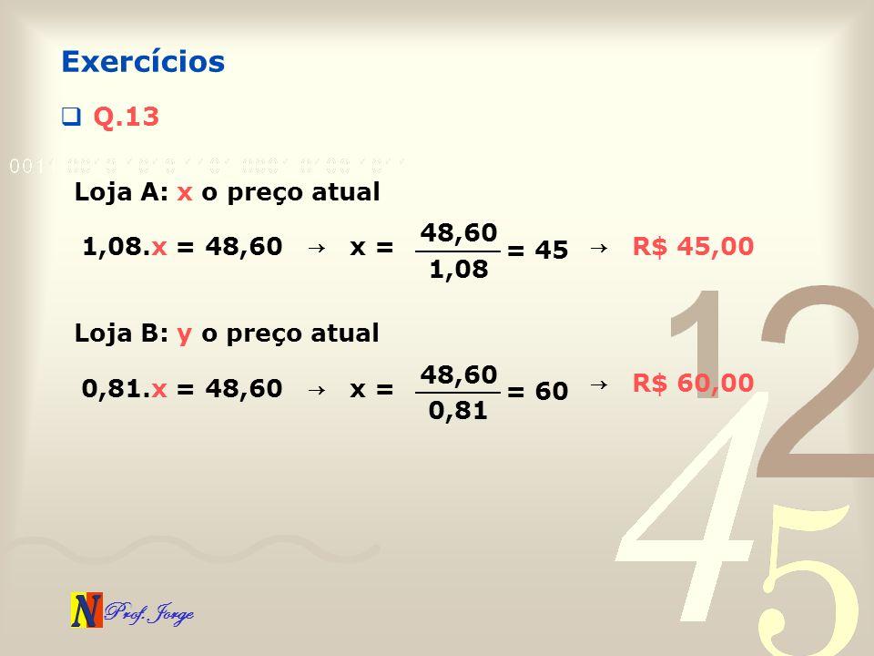 Exercícios Q.13 Loja A: x o preço atual 48,60 1,08.x = 48,60 → x =