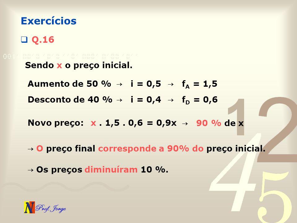 Exercícios Q.16 Sendo x o preço inicial. Aumento de 50 % → i = 0,5
