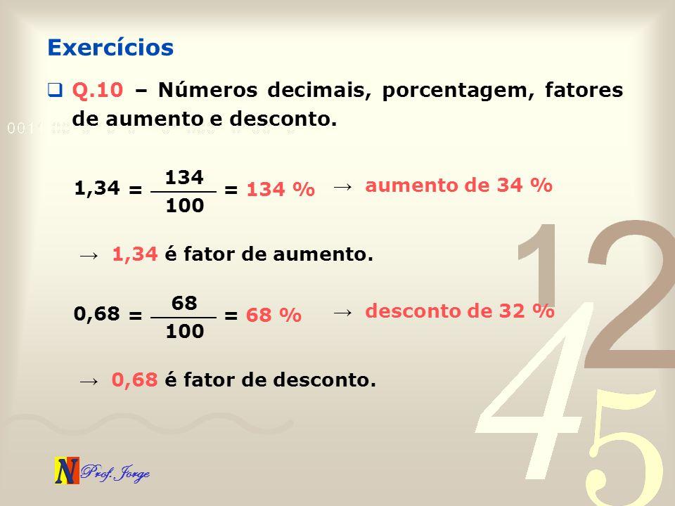 Exercícios Q.10 – Números decimais, porcentagem, fatores de aumento e desconto. 134. 1,34. → aumento de 34 %