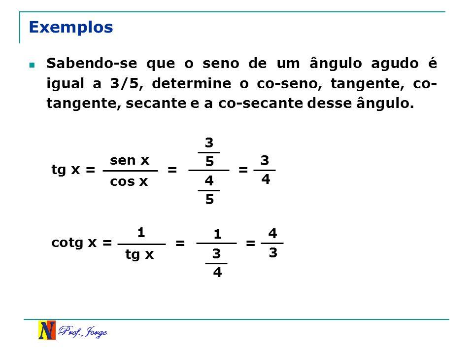 Exemplos Sabendo-se que o seno de um ângulo agudo é igual a 3/5, determine o co-seno, tangente, co-tangente, secante e a co-secante desse ângulo.