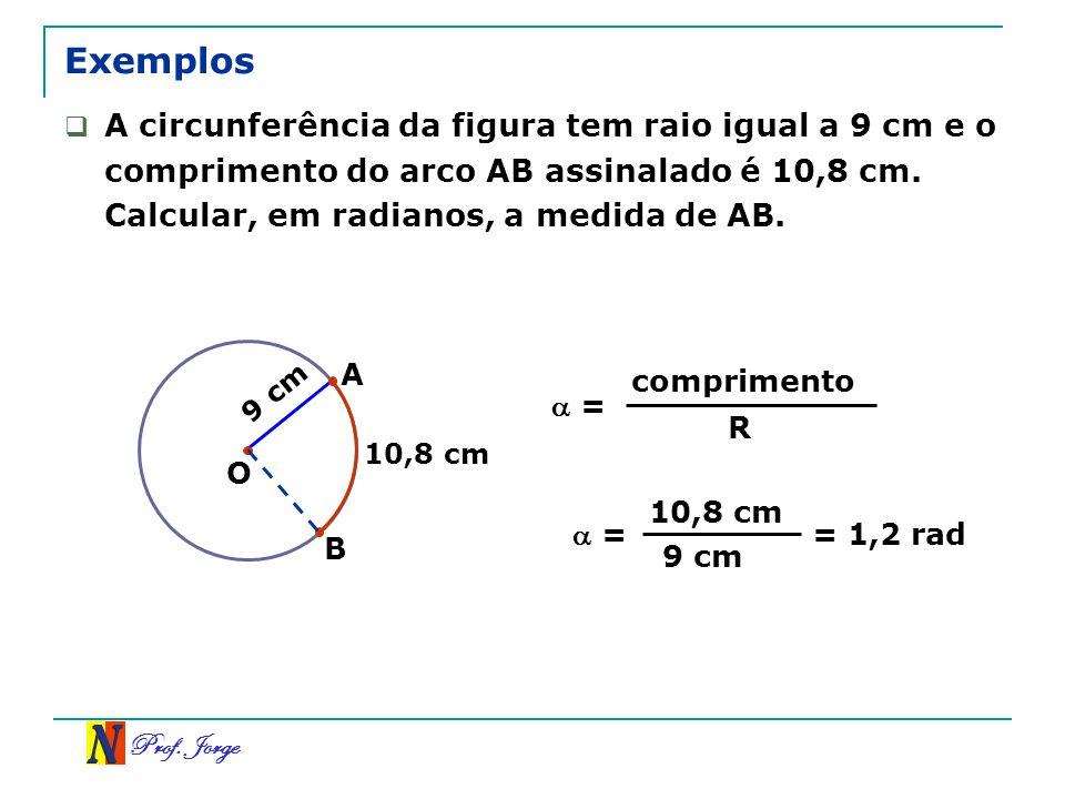 Exemplos A circunferência da figura tem raio igual a 9 cm e o comprimento do arco AB assinalado é 10,8 cm. Calcular, em radianos, a medida de AB.