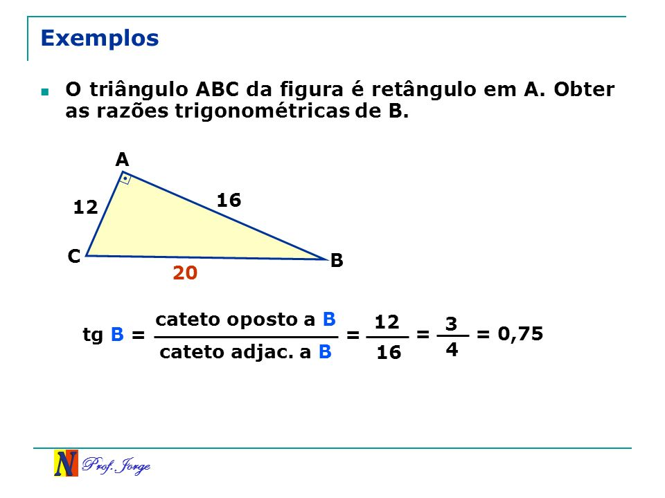 Exemplos O triângulo ABC da figura é retângulo em A. Obter as razões trigonométricas de B. A. 16.