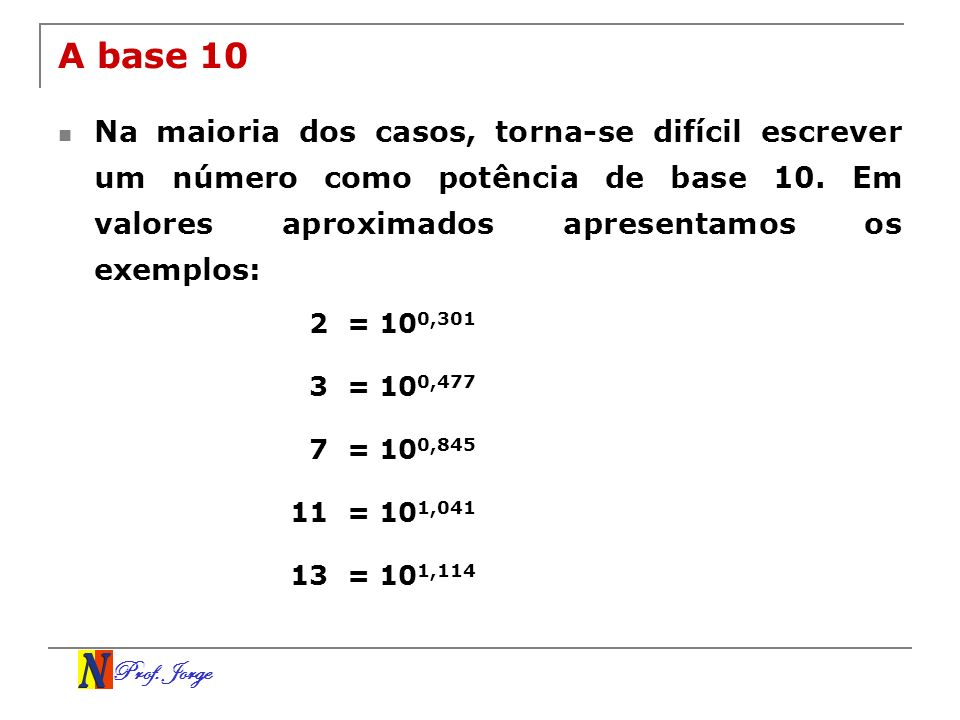 A base 10Na maioria dos casos, torna-se difícil escrever um número como potência de base 10. Em valores aproximados apresentamos os exemplos: