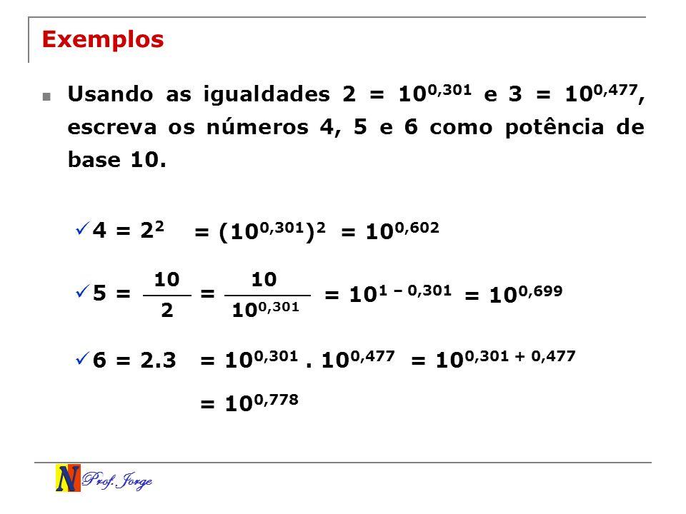 Exemplos Usando as igualdades 2 = 100,301 e 3 = 100,477, escreva os números 4, 5 e 6 como potência de base 10.
