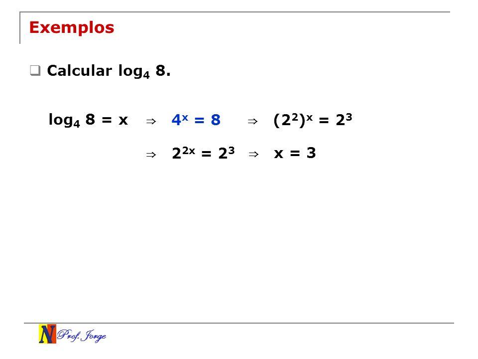 Exemplos Calcular log4 8. log4 8 = x ⇒ 4x = 8 ⇒ (22)x = 23 ⇒ 22x = 23
