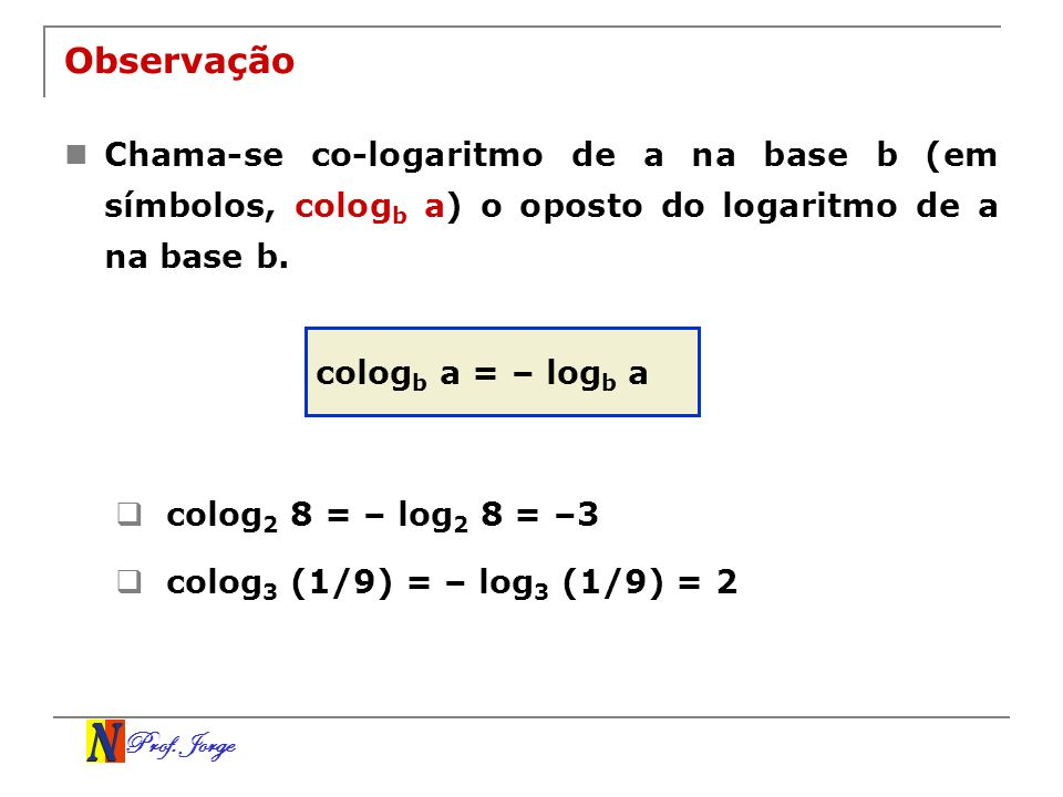 Observação Chama-se co-logaritmo de a na base b (em símbolos, cologb a) o oposto do logaritmo de a na base b.