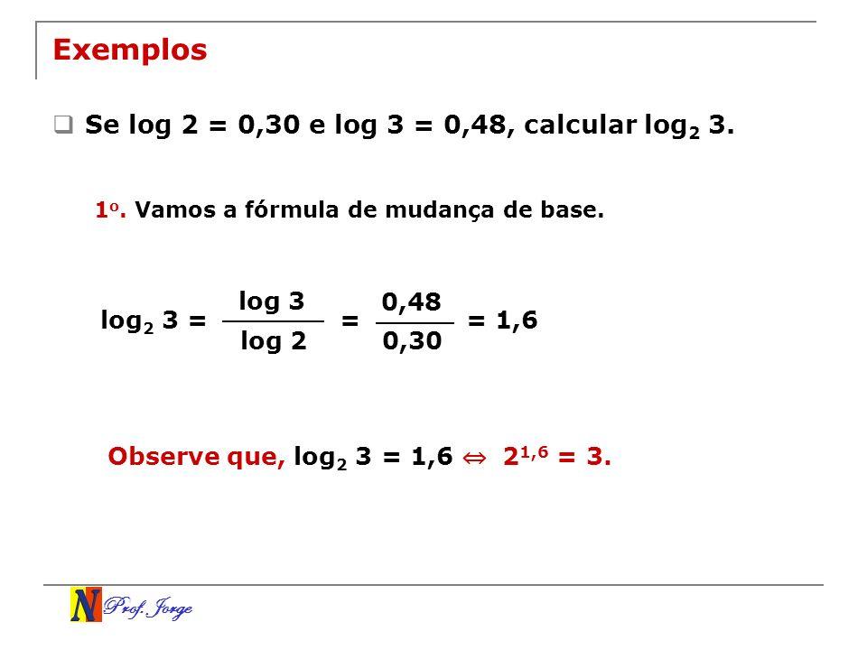 Exemplos Se log 2 = 0,30 e log 3 = 0,48, calcular log2 3. log 3 0,48