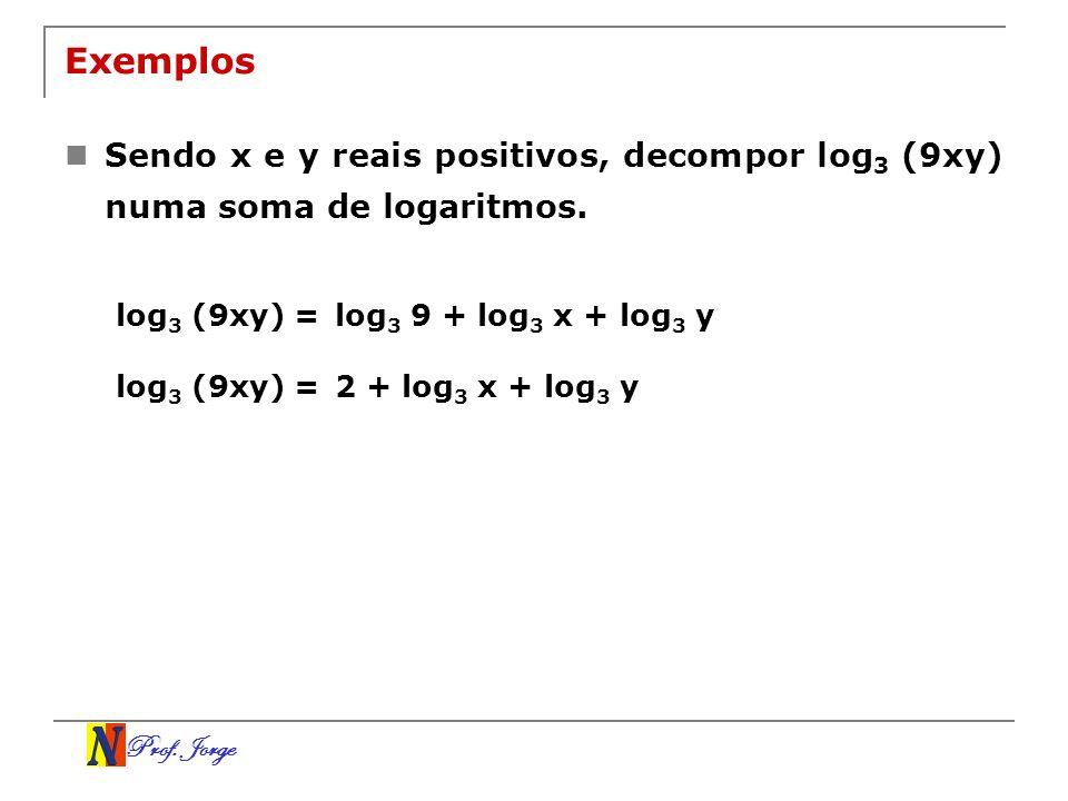 Exemplos Sendo x e y reais positivos, decompor log3 (9xy) numa soma de logaritmos. log3 (9xy) = log3 9 + log3 x + log3 y.