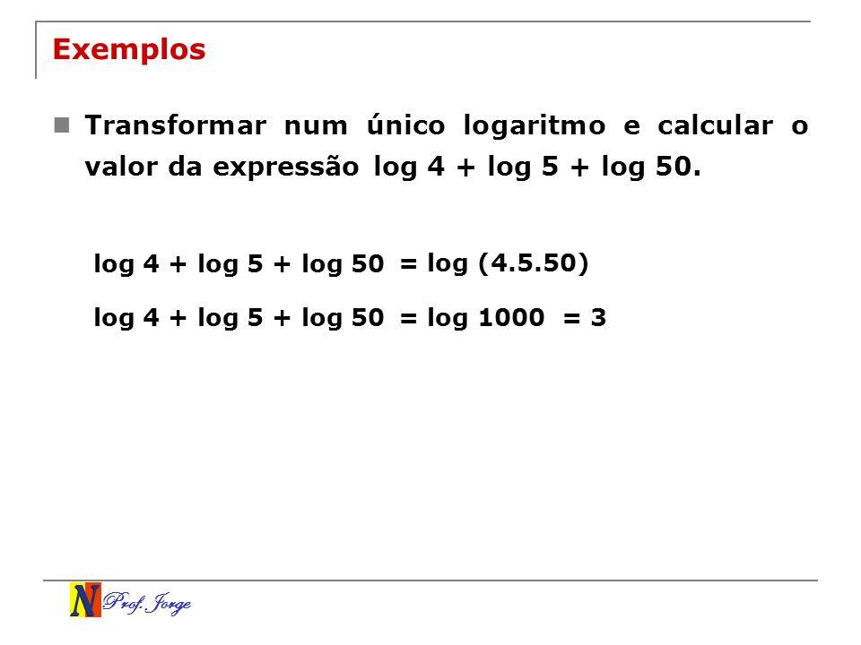 Exemplos Transformar num único logaritmo e calcular o valor da expressão log 4 + log 5 + log 50. log 4 + log 5 + log 50.