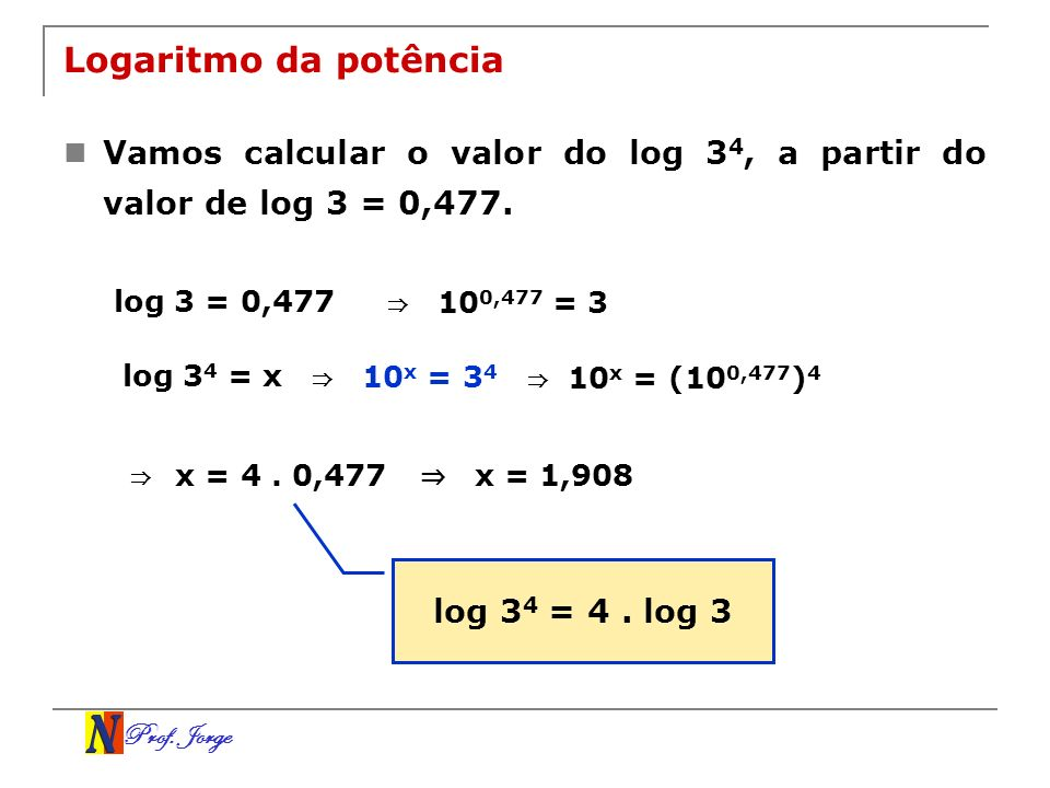 Logaritmo da potência Vamos calcular o valor do log 34, a partir do valor de log 3 = 0,477. log 3 = 0,477.