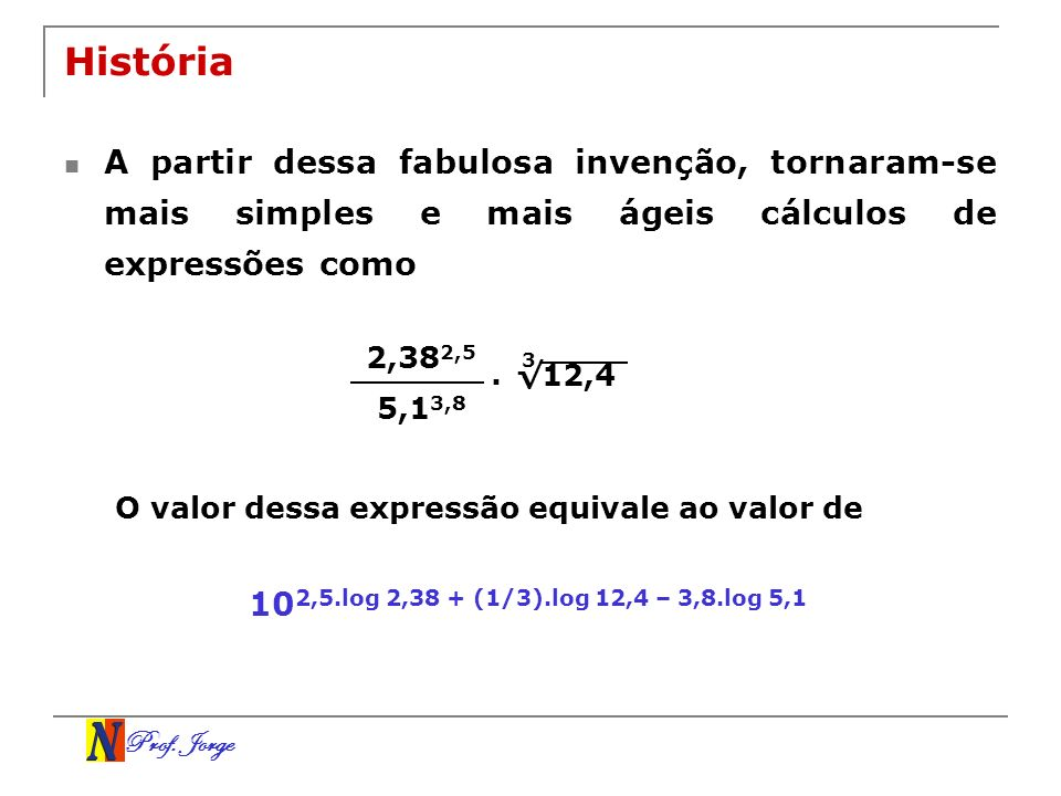 História A partir dessa fabulosa invenção, tornaram-se mais simples e mais ágeis cálculos de expressões como.