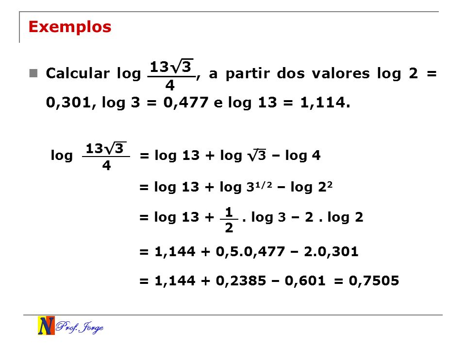 Exemplos Calcular log , a partir dos valores log 2 = 0,301, log 3 = 0,477 e log 13 = 1,114.