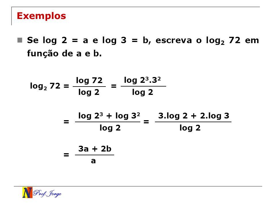 Exemplos Se log 2 = a e log 3 = b, escreva o log2 72 em função de a e b. log 72. log 23.32. log2 72 =