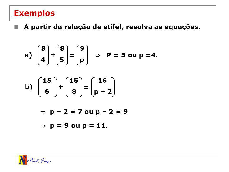 Exemplos A partir da relação de stifel, resolva as equações. 8 8 9 a)