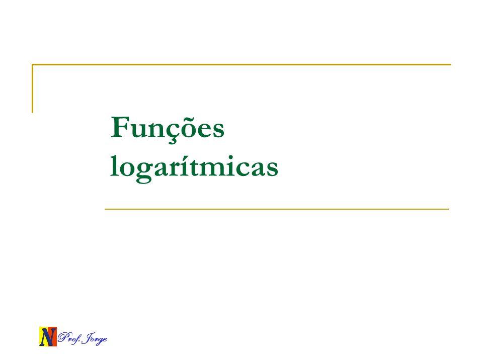 Funções logarítmicas Prof. Jorge
