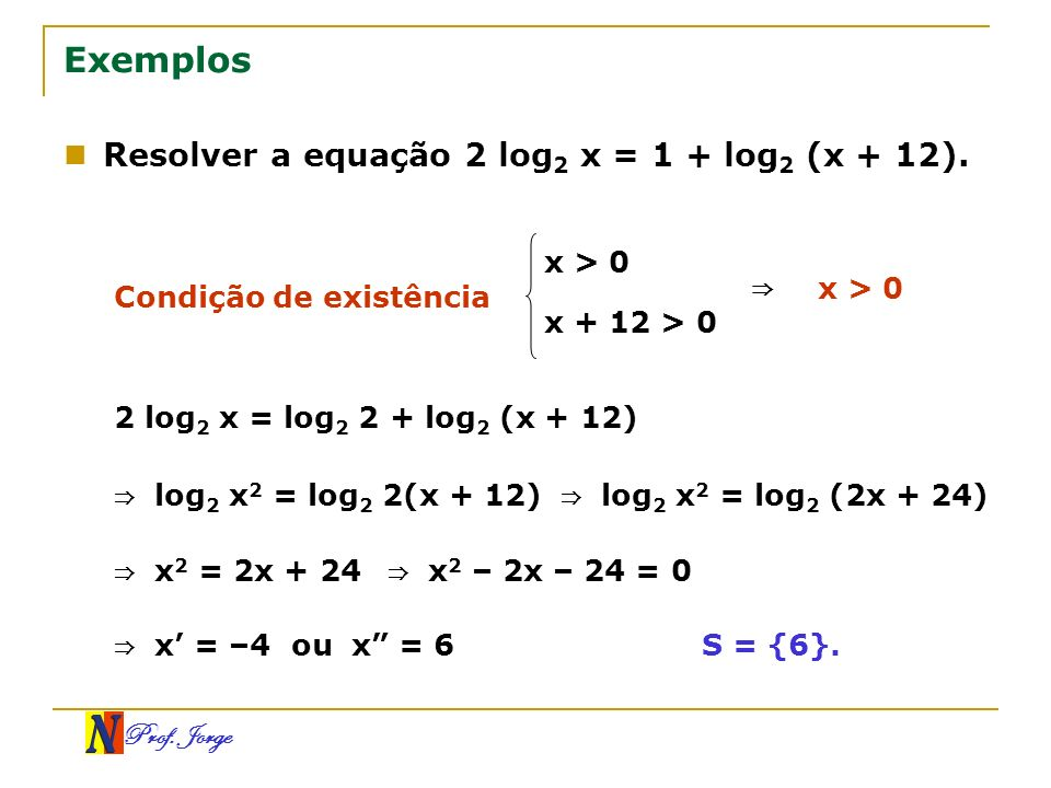 Exemplos Resolver a equação 2 log2 x = 1 + log2 (x + 12). ⇒ x > 0