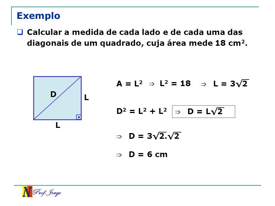 Exemplo Calcular a medida de cada lado e de cada uma das diagonais de um quadrado, cuja área mede 18 cm2.