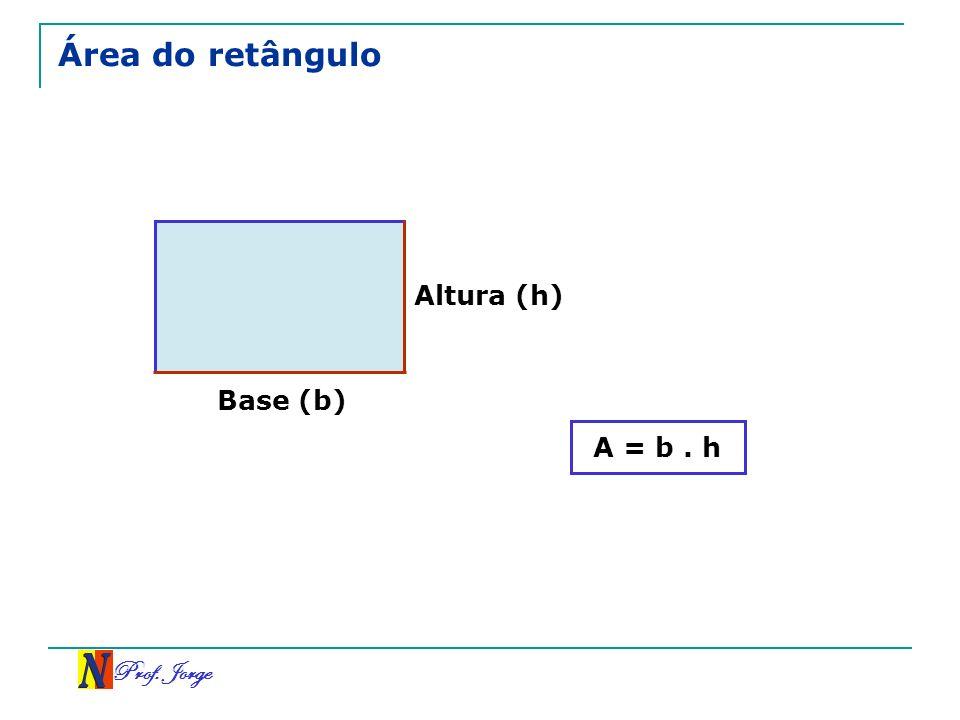 Área do retângulo Altura (h) Base (b) A = b . h Prof. Jorge