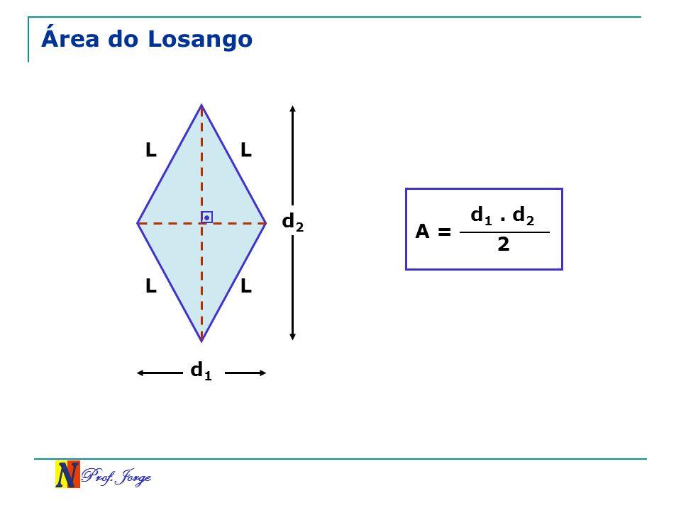 Área do Losango L L A = d1 . d2 2 d2 L L d1 Prof. Jorge