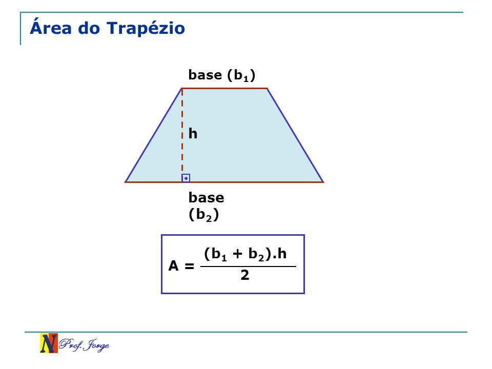 Área do Trapézio base (b1) h base (b2) A = (b1 + b2).h 2 Prof. Jorge