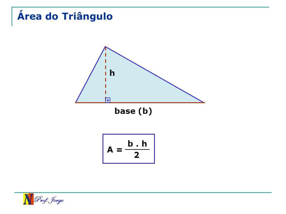 Área do Triângulo h base (b) A = b . h 2 Prof. Jorge