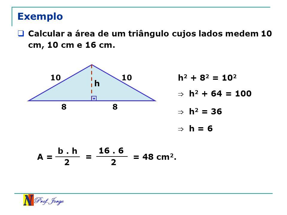 Exemplo Calcular a área de um triângulo cujos lados medem 10 cm, 10 cm e 16 cm. 10. 10. h2 + 82 = 102.