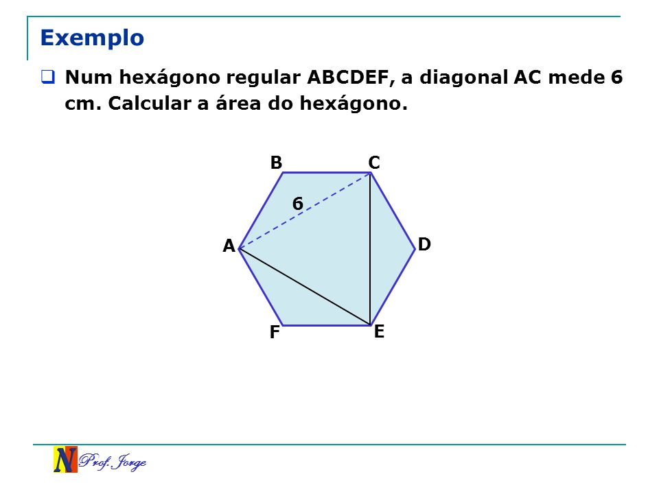 ExemploNum hexágono regular ABCDEF, a diagonal AC mede 6 cm. Calcular a área do hexágono. B. C. 6. A.