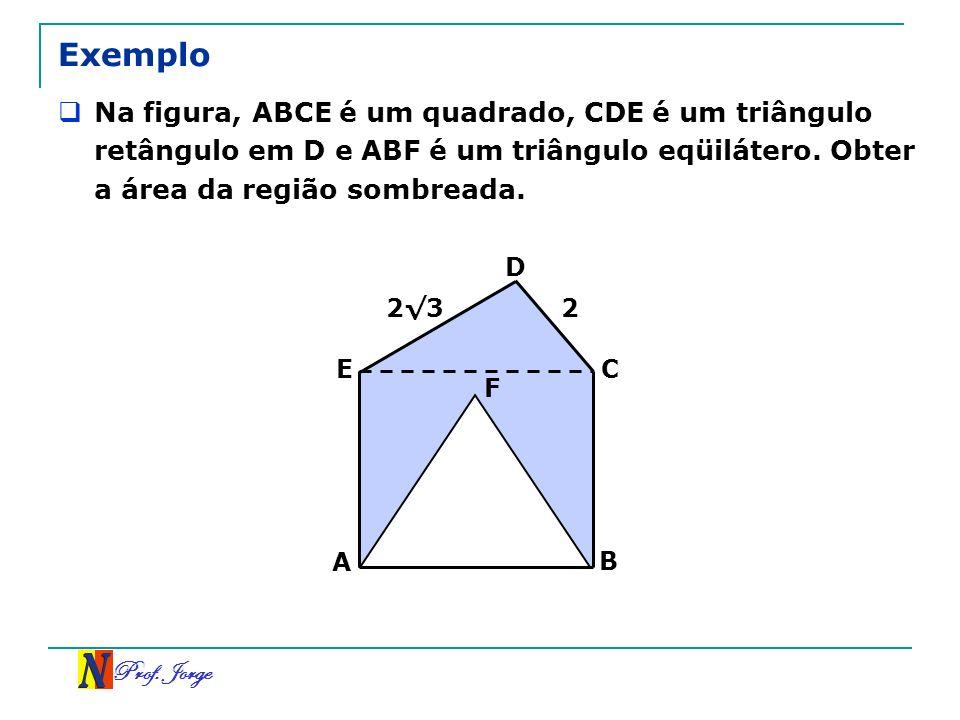 Exemplo Na figura, ABCE é um quadrado, CDE é um triângulo retângulo em D e ABF é um triângulo eqüilátero. Obter a área da região sombreada.