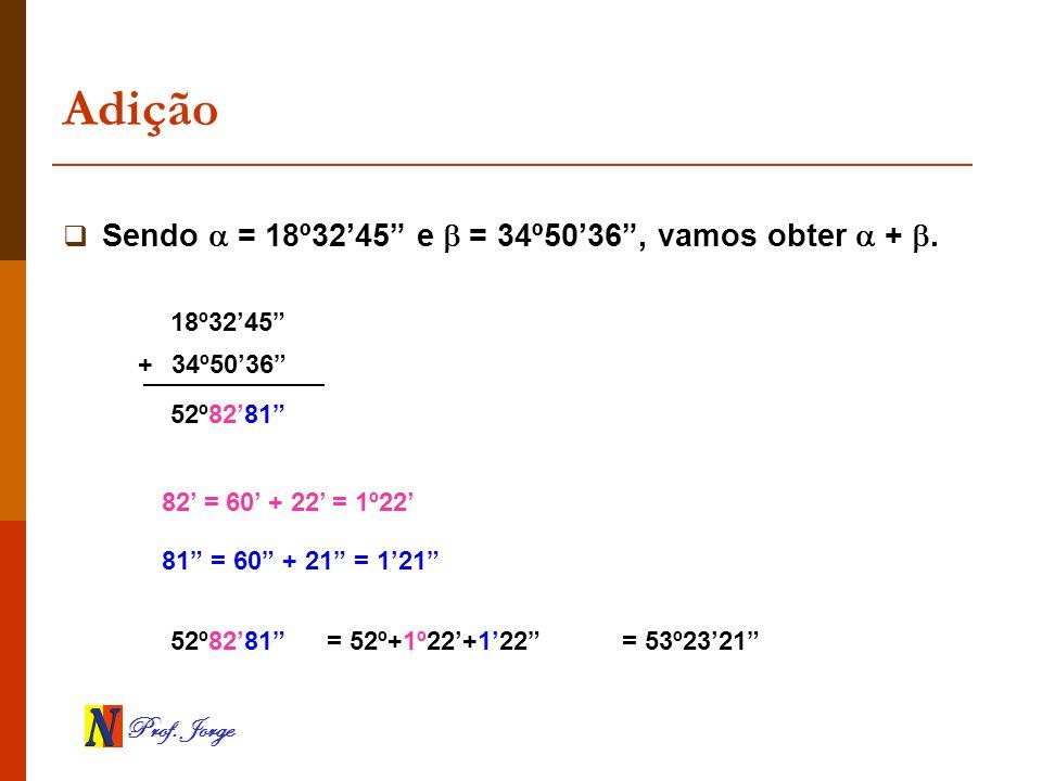 Adição Sendo  = 18º32'45 e  = 34º50'36 , vamos obter  + .