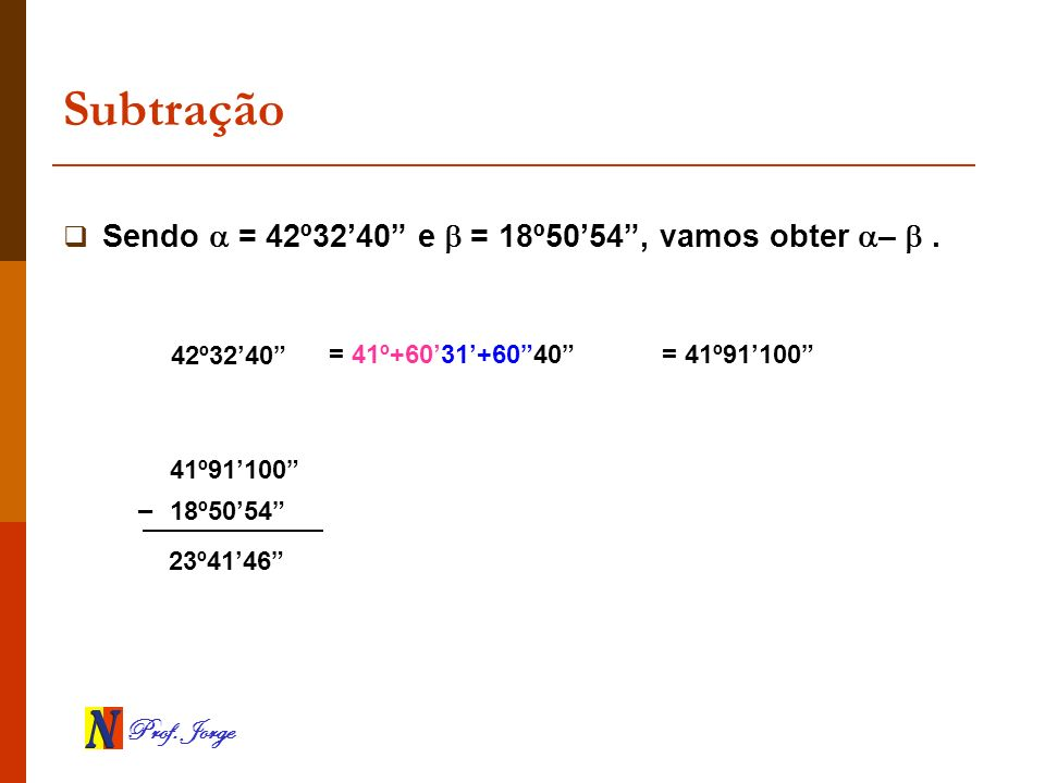 Subtração Sendo  = 42º32'40 e  = 18º50'54 , vamos obter –  .
