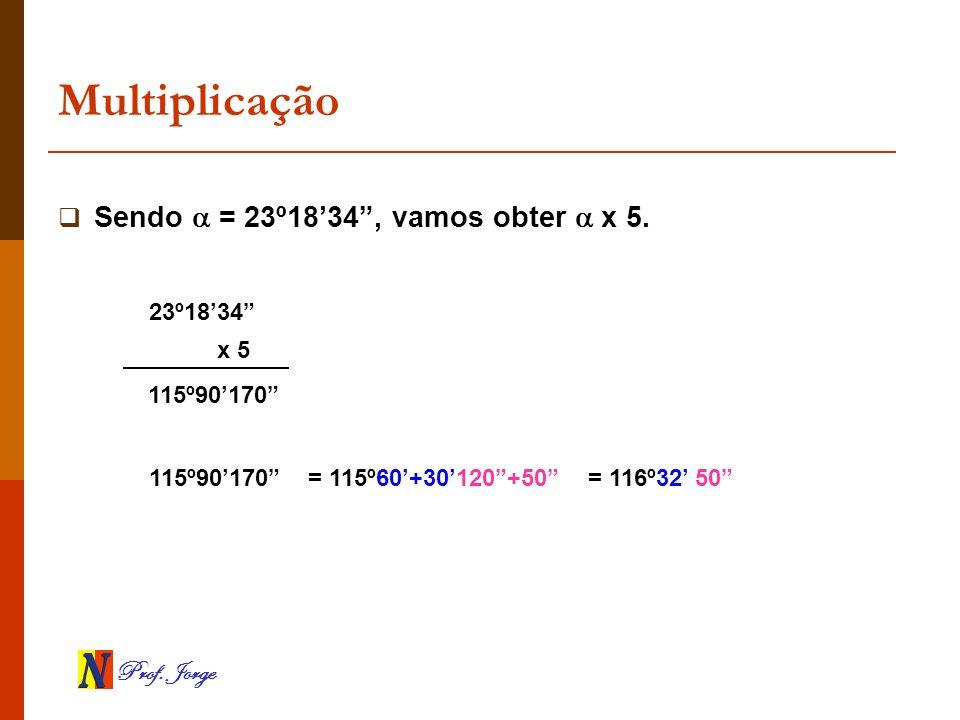 Multiplicação Sendo  = 23º18'34 , vamos obter  x 5. 23º18'34 x 5