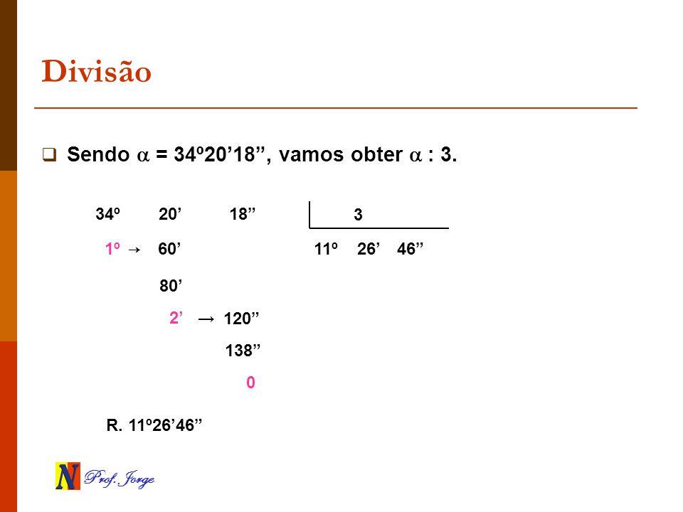 Divisão Sendo  = 34º20'18 , vamos obter  : 3. 34º 20' 18 3 1º → 60'