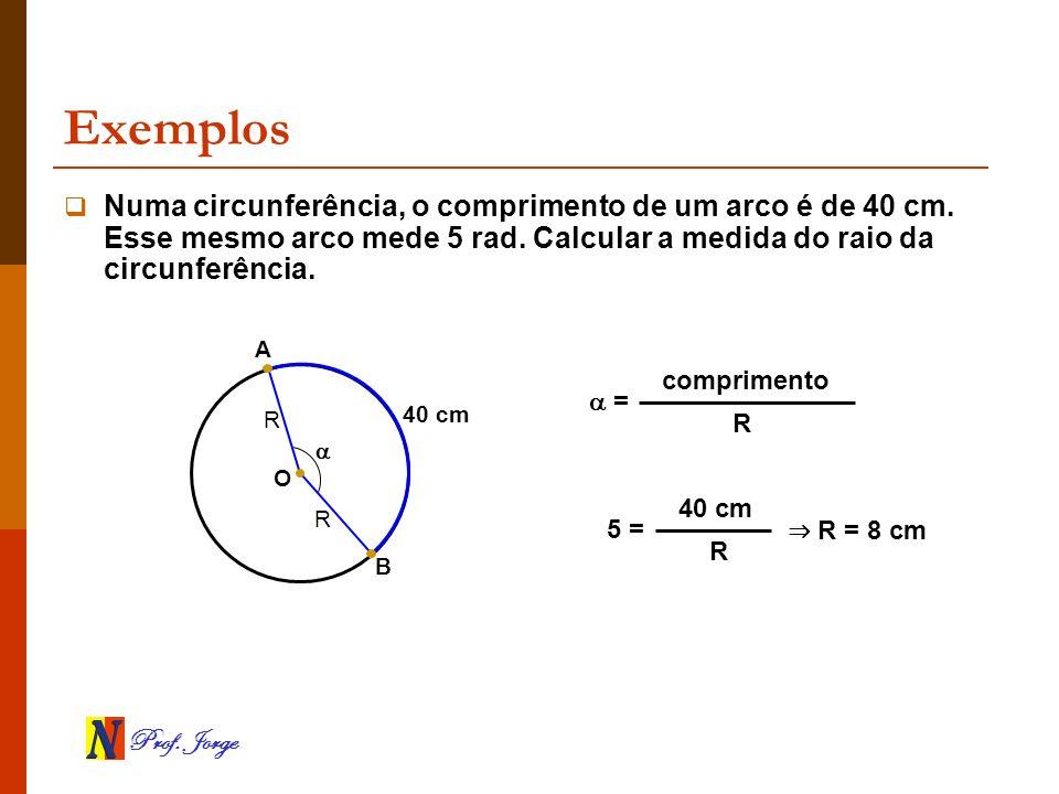 Exemplos Numa circunferência, o comprimento de um arco é de 40 cm. Esse mesmo arco mede 5 rad. Calcular a medida do raio da circunferência.
