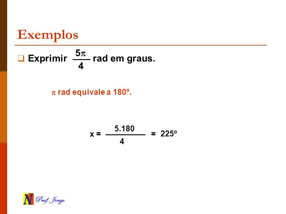 Exemplos 5 Exprimir rad em graus. 4  rad equivale a 180º. 5.180 x =