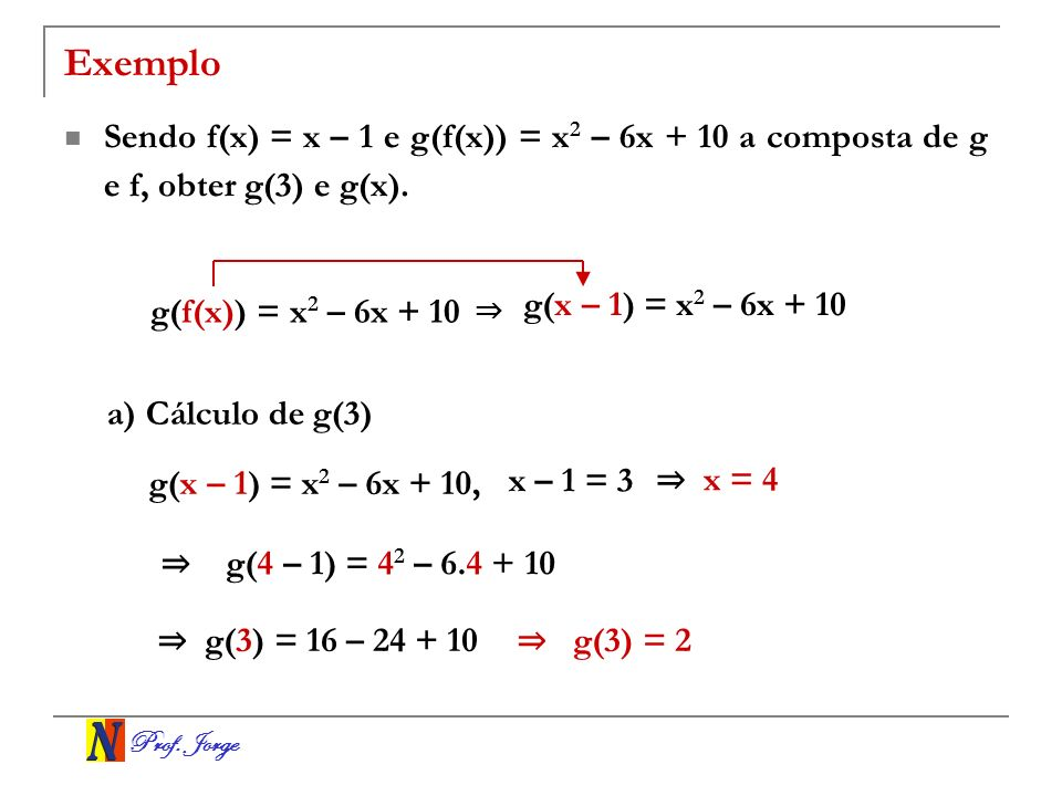 Exemplo Sendo f(x) = x – 1 e g(f(x)) = x2 – 6x + 10 a composta de g e f, obter g(3) e g(x). g(x – 1) = x2 – 6x + 10.