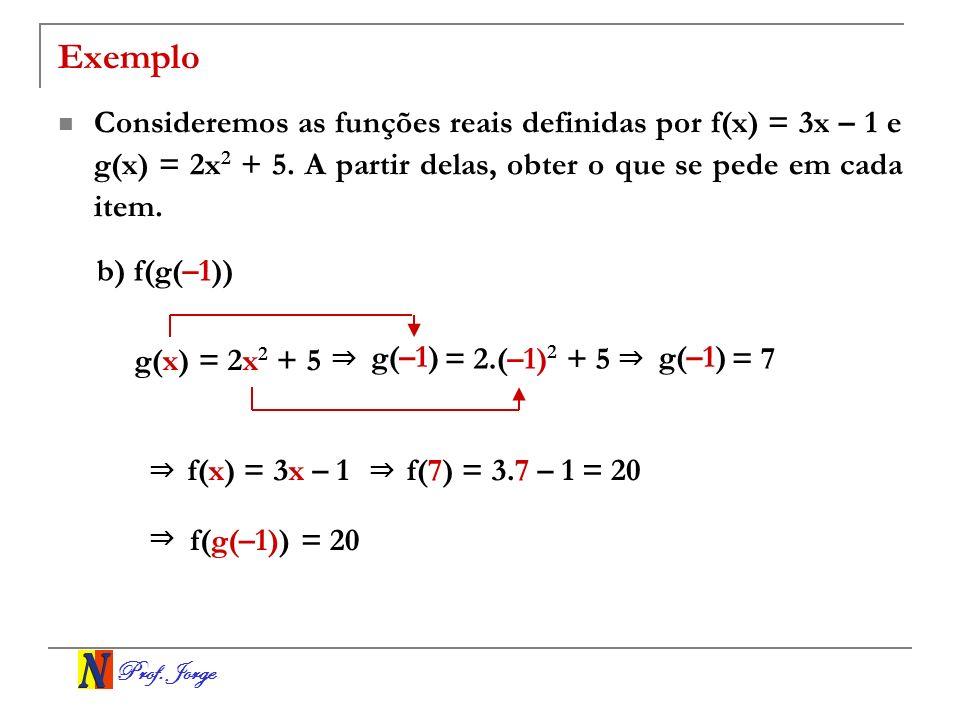 Exemplo Consideremos as funções reais definidas por f(x) = 3x – 1 e g(x) = 2x2 + 5. A partir delas, obter o que se pede em cada item.
