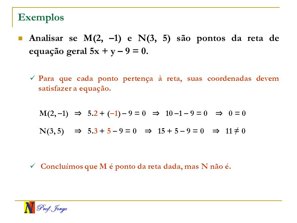 Exemplos Analisar se M(2, –1) e N(3, 5) são pontos da reta de equação geral 5x + y – 9 = 0.