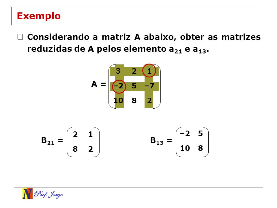 Exemplo Considerando a matriz A abaixo, obter as matrizes reduzidas de A pelos elemento a21 e a13. 3.
