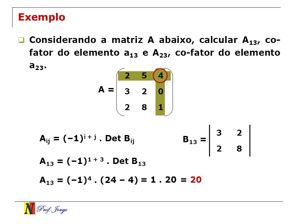 Exemplo Considerando a matriz A abaixo, calcular A13, co-fator do elemento a13 e A23, co-fator do elemento a23.