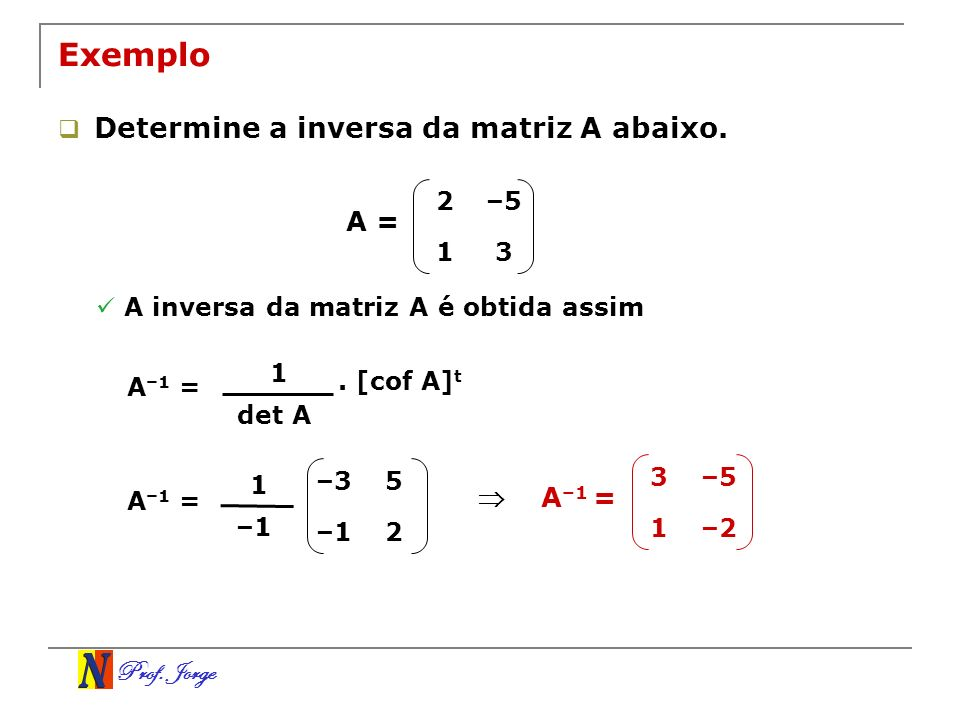 Exemplo Determine a inversa da matriz A abaixo. A =  A–1 = 2 –5 1 3