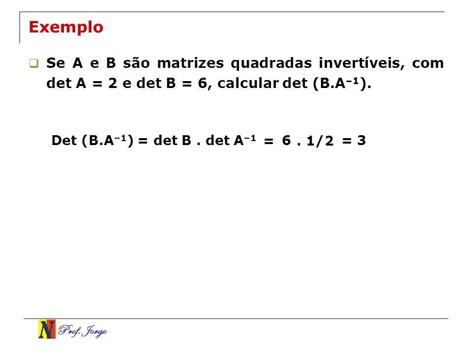 Exemplo Se A e B são matrizes quadradas invertíveis, com det A = 2 e det B = 6, calcular det (B.A–1).