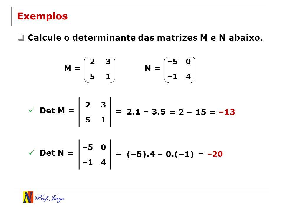 Exemplos Calcule o determinante das matrizes M e N abaixo. M = N =